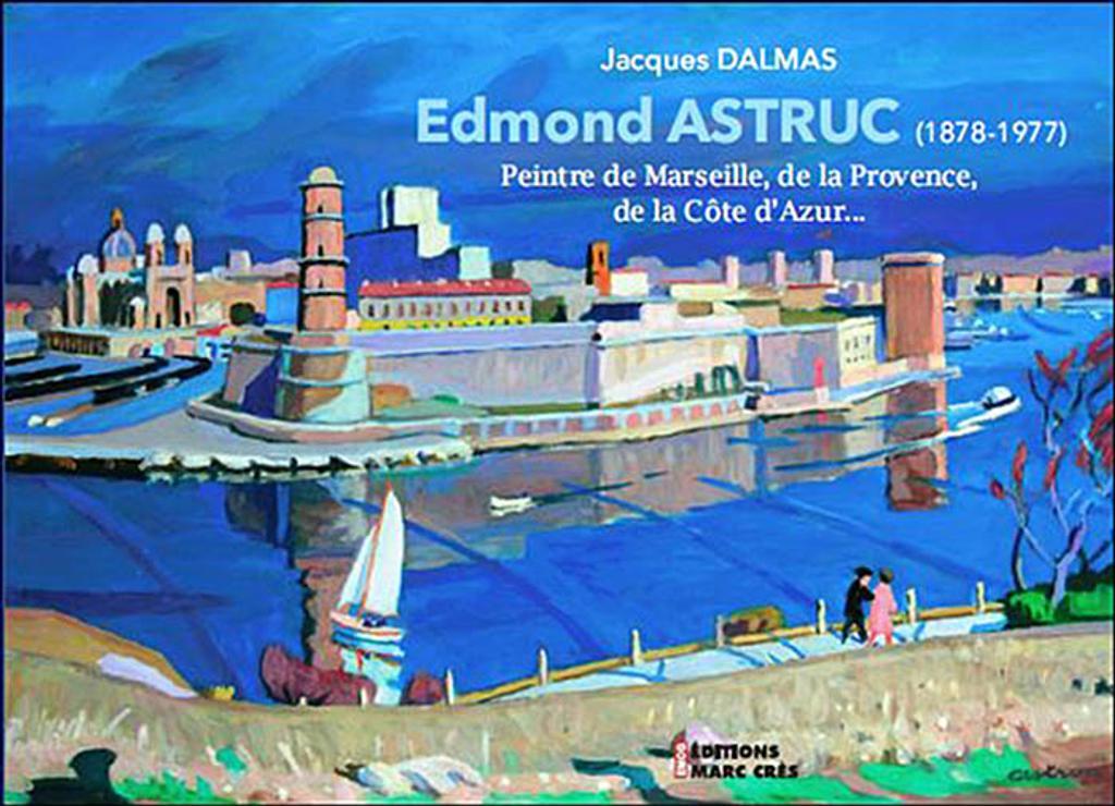 Edmond Astruc : 1878-1977 : Peintre de marseille, de la Provence, de la Côte d'Azur | Dalmas, Jacques. Auteur