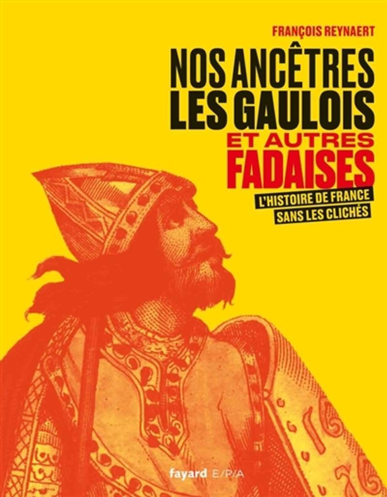 Nos ancêtres les Gaulois et autres fadaises : L'histoire de France sans les clichés | Reynaert, François. Auteur