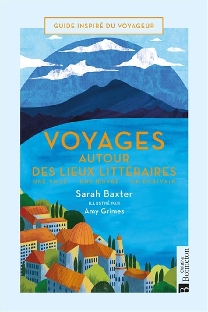 Voyages autour des lieux littéraires : Une ville, une oeuvre, un écrivain | Baxter, Sarah. Auteur