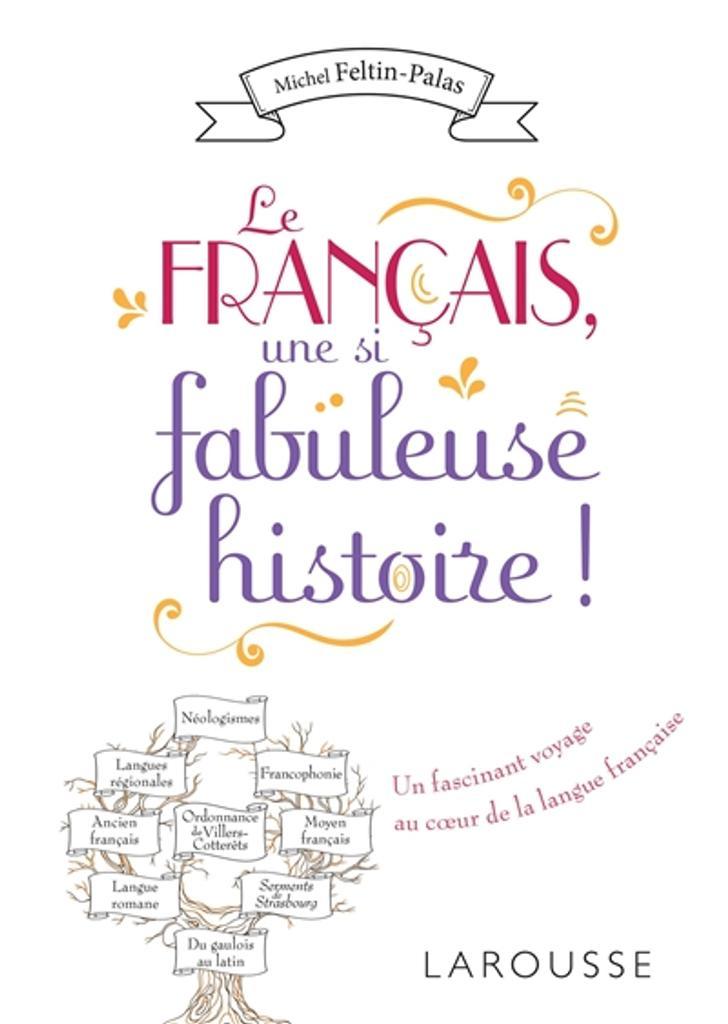 Le français, une si fabuleuse histoire ! : un fascinant voyage au coeur de la langue française | Feltin-Palas, Michel. Auteur
