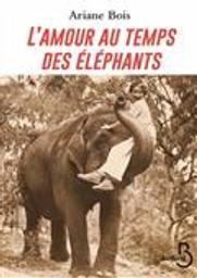 L'amour au temps des éléphants   Bois, Ariane. Auteur